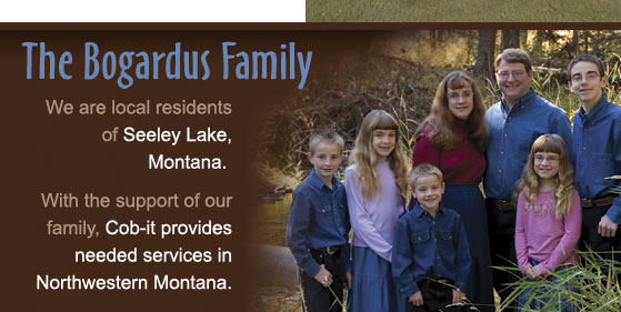 The Bogardus Family We are local residents of Seeley Lake, Montana. with the support of our family, Cob-it provides needed services in Northwestren Montana.